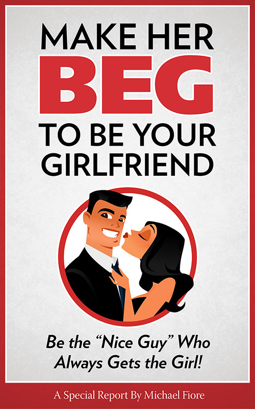 "Make Her Beg to be Your Girlfriend: Be the ""Nice Guy"" Who Always Gets the Girl"
